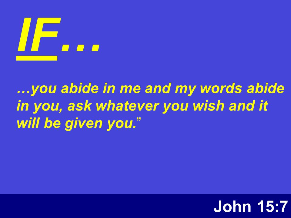 John 15:7 IF… …you abide in me and my words abide in you, ask whatever you wish and it will be given you.