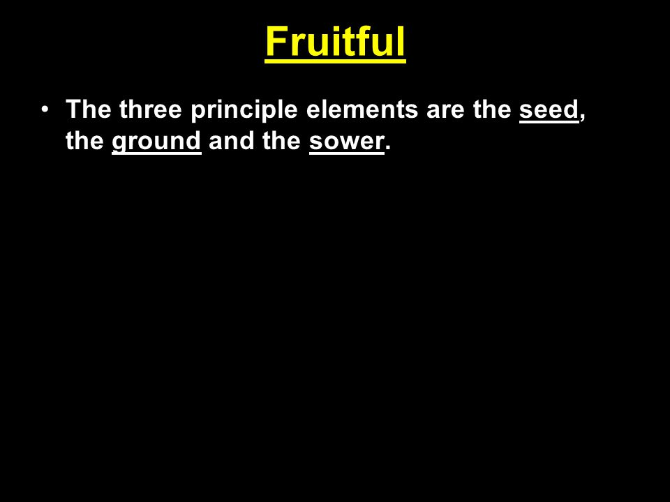Fruitful The three principle elements are the seed, the ground and the sower.