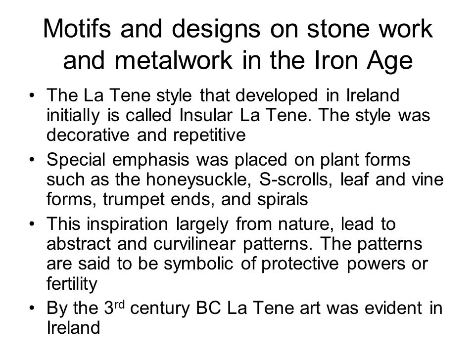 Motifs and designs on stone work and metalwork in the Iron Age The La Tene style that developed in Ireland initially is called Insular La Tene.