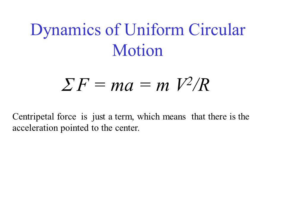 Dynamics of Uniform Circular Motion  F = ma = m V 2 /R Centripetal force is just a term, which means that there is the acceleration pointed to the ce