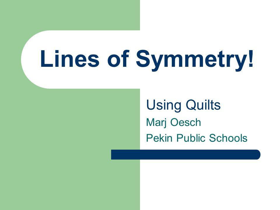 Lines of Symmetry! Using Quilts Marj Oesch Pekin Public Schools
