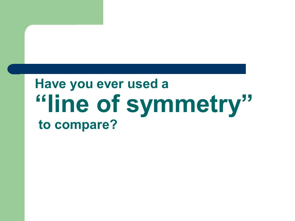 Have you ever used a line of symmetry to compare?