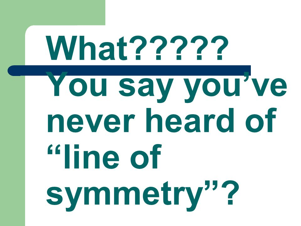 What????? You say you've never heard of line of symmetry ?