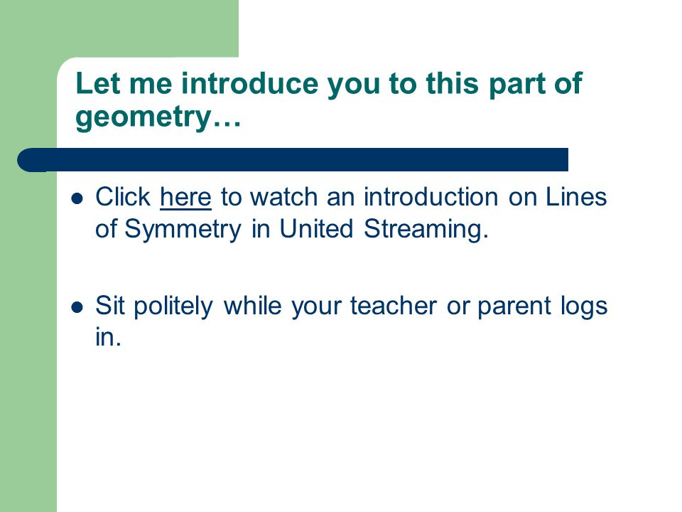 Let me introduce you to this part of geometry… Click here to watch an introduction on Lines of Symmetry in United Streaming.here Sit politely while your teacher or parent logs in.