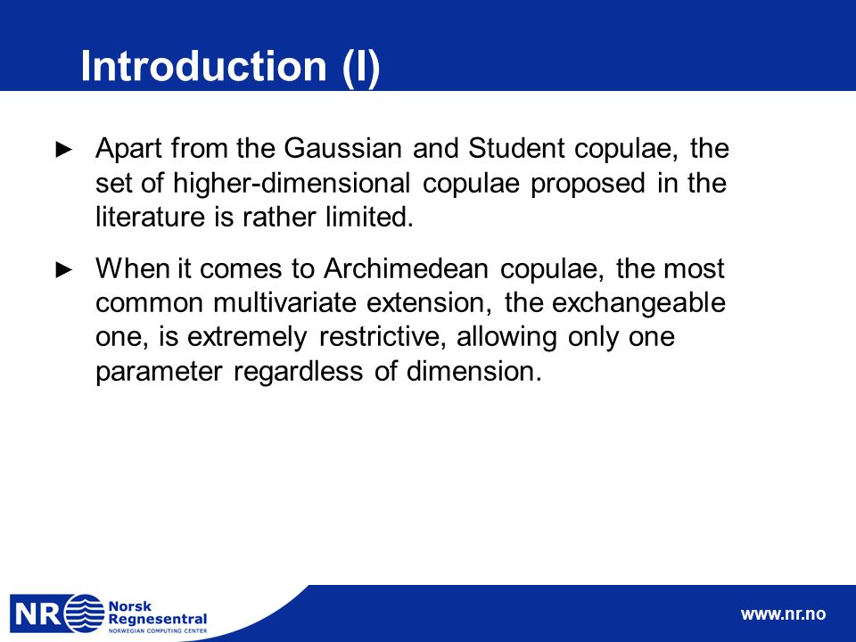 www.nr.no Introduction (I) ► Apart from the Gaussian and Student copulae, the set of higher-dimensional copulae proposed in the literature is rather l