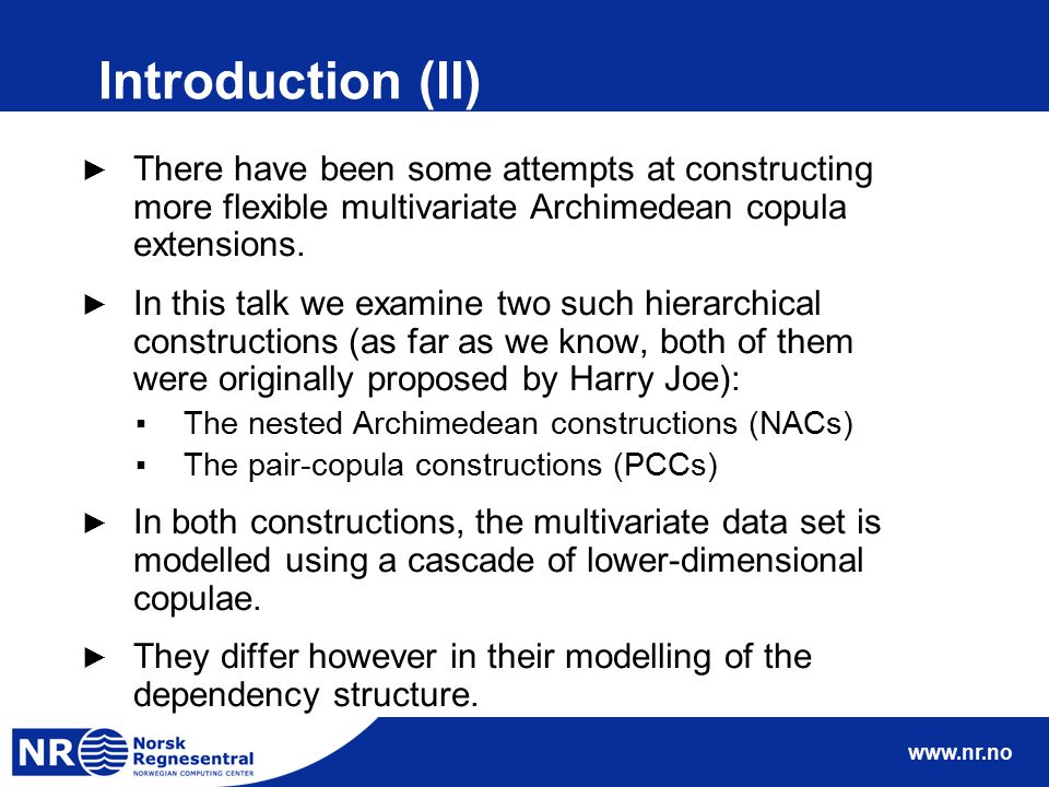 www.nr.no Introduction (II) ► There have been some attempts at constructing more flexible multivariate Archimedean copula extensions. ► In this talk w
