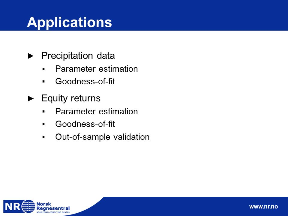 www.nr.no Applications ► Precipitation data ▪Parameter estimation ▪Goodness-of-fit ► Equity returns ▪Parameter estimation ▪Goodness-of-fit ▪Out-of-sam