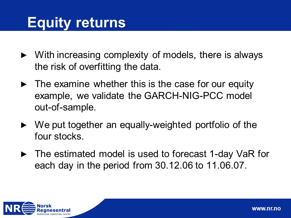 www.nr.no Equity returns ► With increasing complexity of models, there is always the risk of overfitting the data. ► The examine whether this is the c