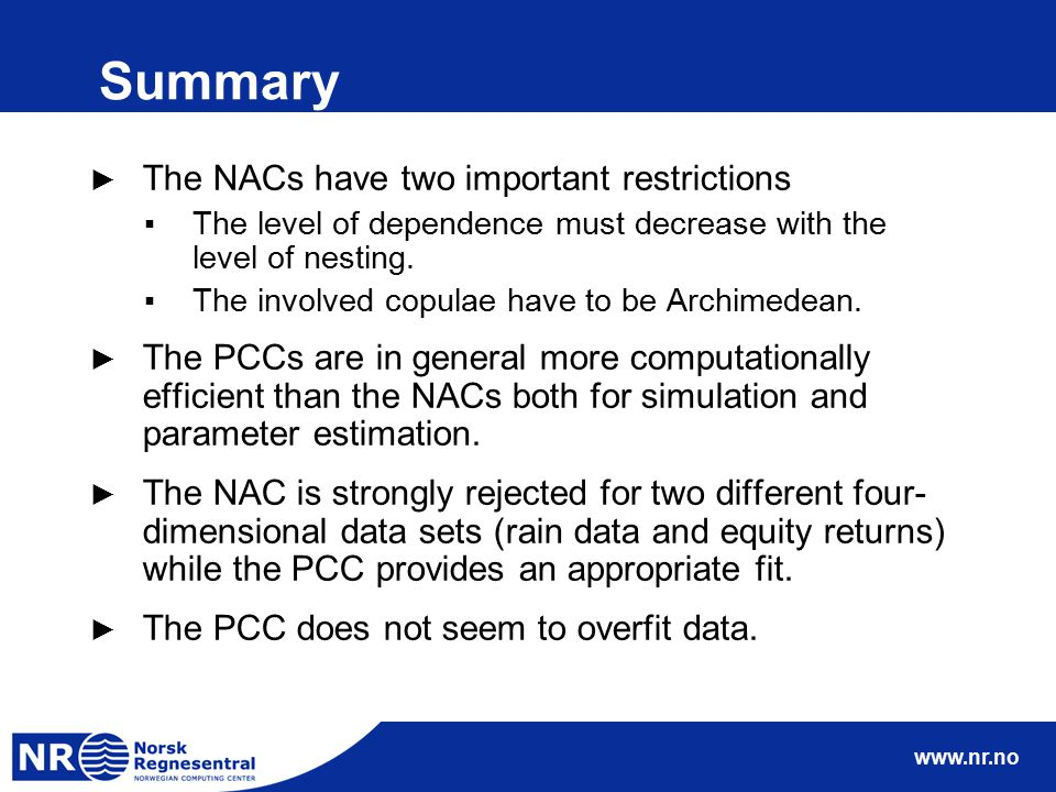 www.nr.no Summary ► The NACs have two important restrictions ▪The level of dependence must decrease with the level of nesting. ▪The involved copulae h
