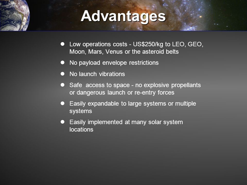 Advantages Low operations costs - US$250/kg to LEO, GEO, Moon, Mars, Venus or the asteroid belts No payload envelope restrictions No launch vibrations