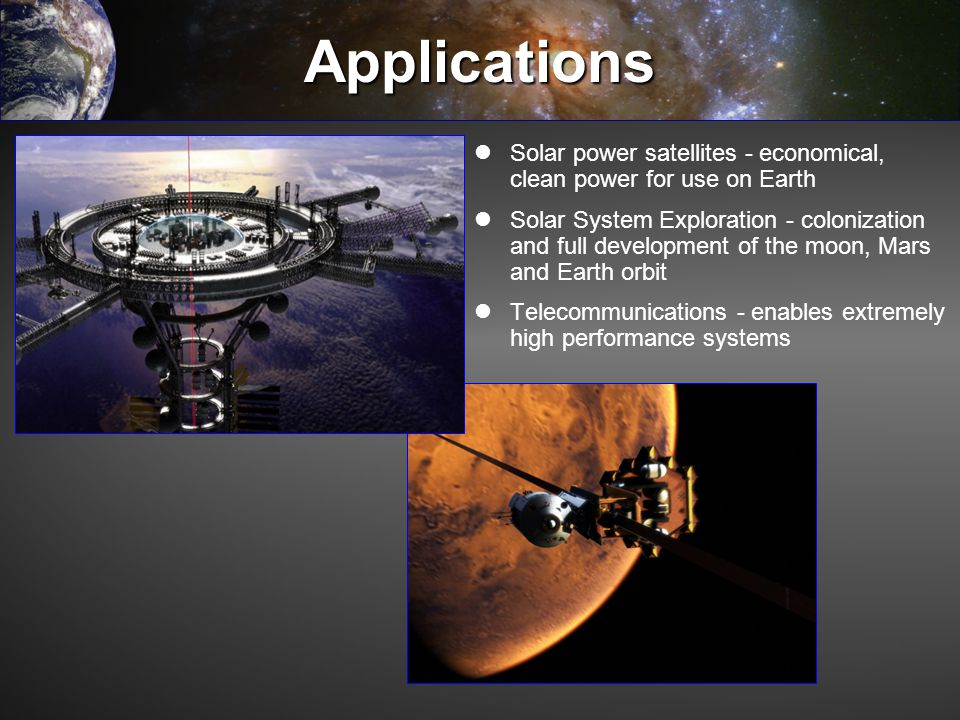 Applications Solar power satellites - economical, clean power for use on Earth Solar System Exploration - colonization and full development of the moo