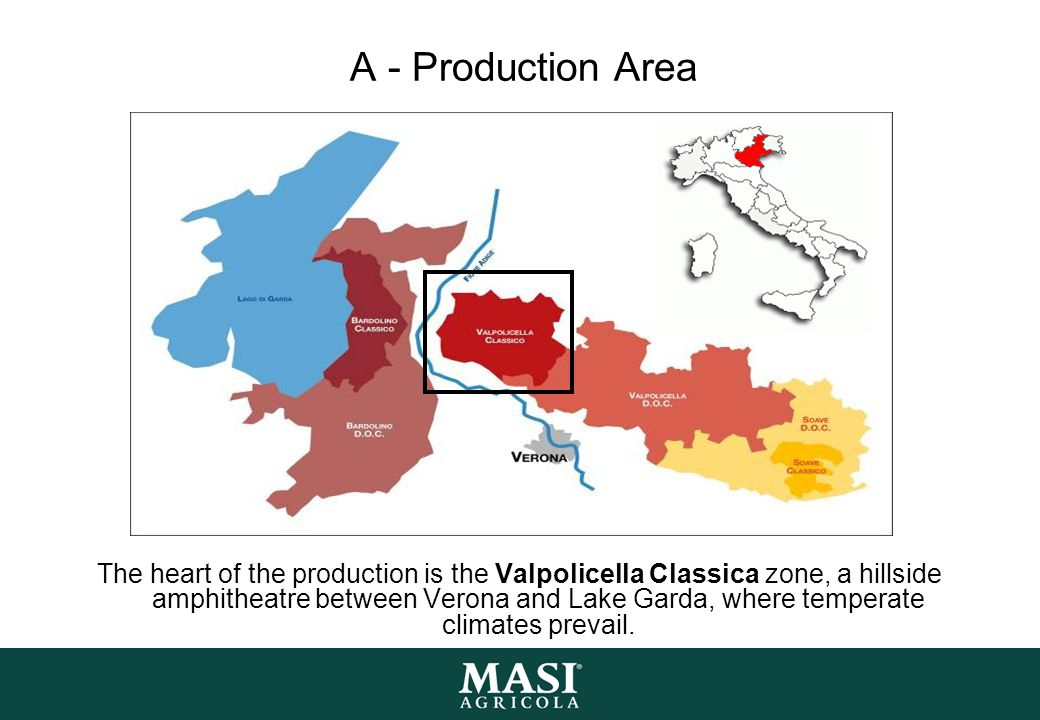 A - Production Area The heart of the production is the Valpolicella Classica zone, a hillside amphitheatre between Verona and Lake Garda, where temperate climates prevail.