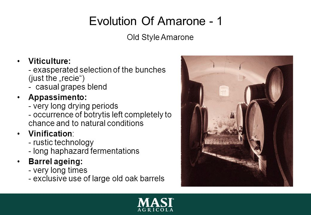 """Evolution Of Amarone - 1 Viticulture: - exasperated selection of the bunches (just the """"recie ) - casual grapes blend Appassimento: - very long drying periods - occurrence of botrytis left completely to chance and to natural conditions Vinification: - rustic technology - long haphazard fermentations Barrel ageing: - very long times - exclusive use of large old oak barrels Old Style Amarone"""