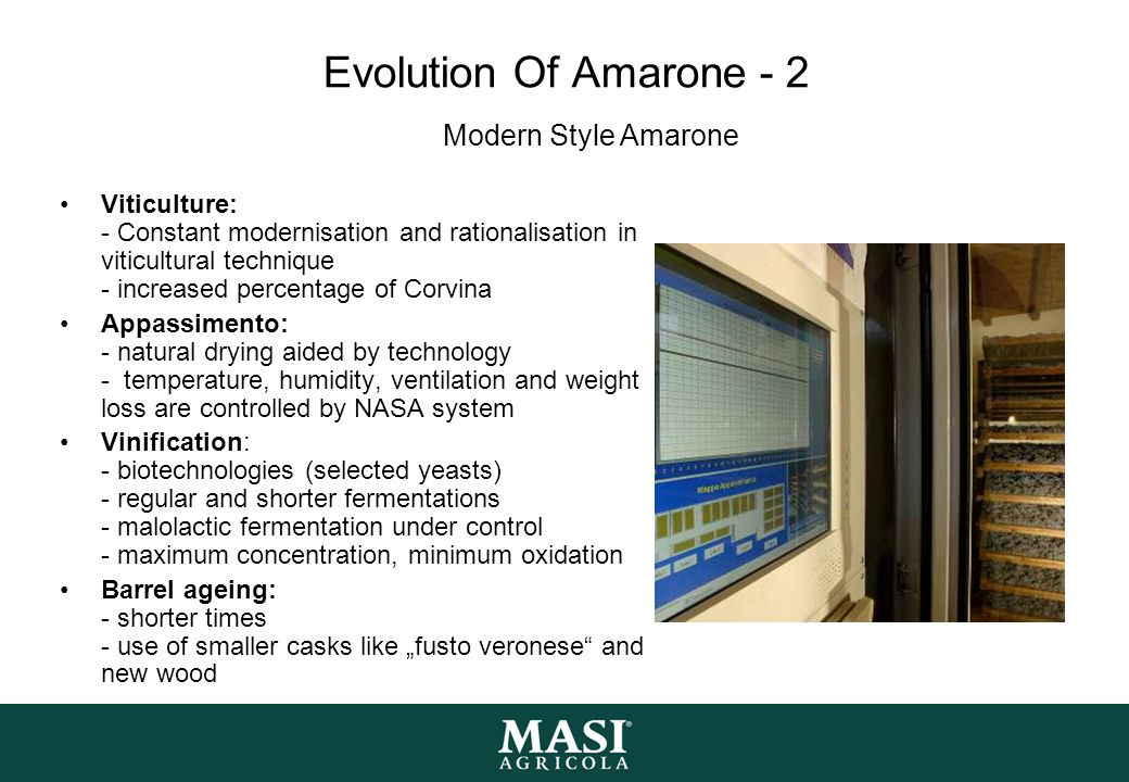 """Evolution Of Amarone - 2 Viticulture: - Constant modernisation and rationalisation in viticultural technique - increased percentage of Corvina Appassimento: - natural drying aided by technology - temperature, humidity, ventilation and weight loss are controlled by NASA system Vinification: - biotechnologies (selected yeasts) - regular and shorter fermentations - malolactic fermentation under control - maximum concentration, minimum oxidation Barrel ageing: - shorter times - use of smaller casks like """"fusto veronese and new wood Modern Style Amarone"""
