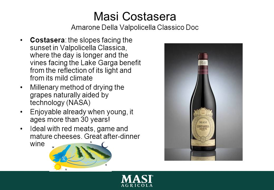 Masi Costasera Amarone Della Valpolicella Classico Doc Costasera: the slopes facing the sunset in Valpolicella Classica, where the day is longer and the vines facing the Lake Garga benefit from the reflection of its light and from its mild climate Millenary method of drying the grapes naturally aided by technology (NASA) Enjoyable already when young, it ages more than 30 years.