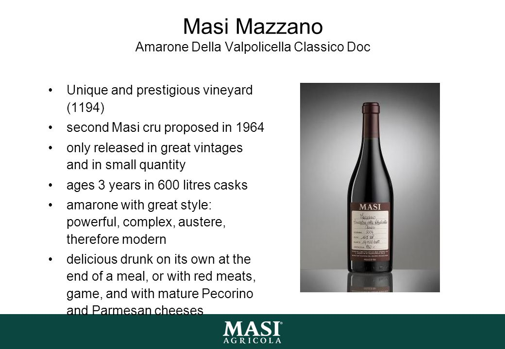 Masi Mazzano Amarone Della Valpolicella Classico Doc Unique and prestigious vineyard (1194) second Masi cru proposed in 1964 only released in great vintages and in small quantity ages 3 years in 600 litres casks amarone with great style: powerful, complex, austere, therefore modern delicious drunk on its own at the end of a meal, or with red meats, game, and with mature Pecorino and Parmesan cheeses