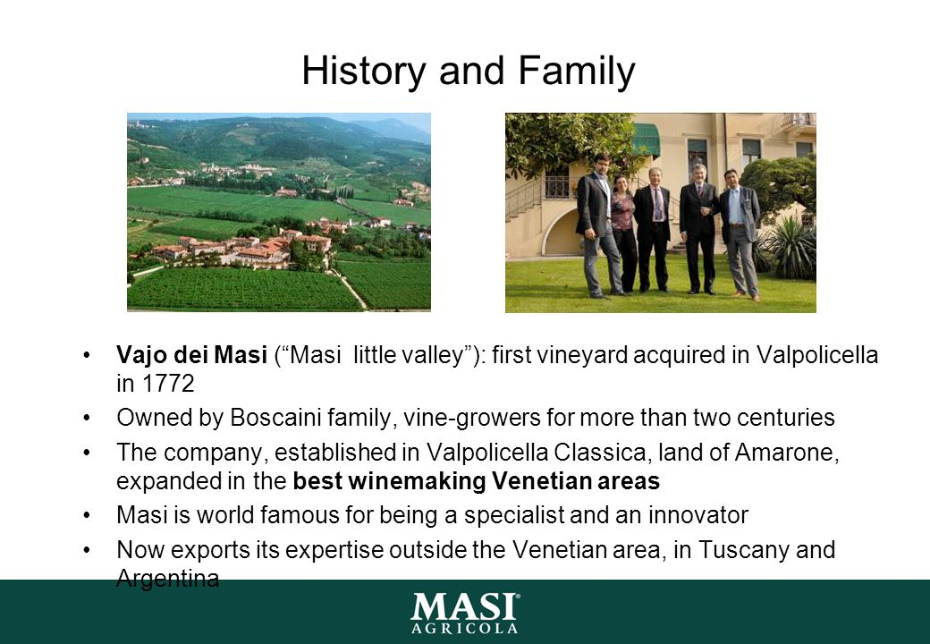 "History and Family Vajo dei Masi (""Masi little valley""): first vineyard acquired in Valpolicella in 1772 Owned by Boscaini family, vine-growers for mo"