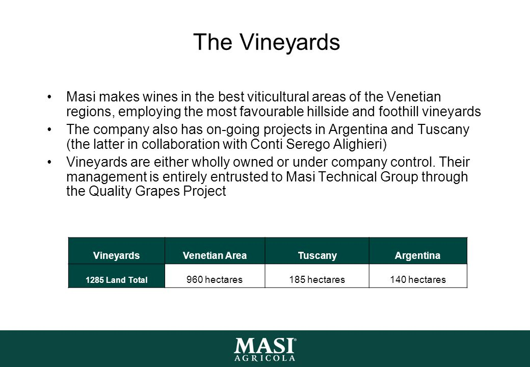 The Vineyards Masi makes wines in the best viticultural areas of the Venetian regions, employing the most favourable hillside and foothill vineyards The company also has on-going projects in Argentina and Tuscany (the latter in collaboration with Conti Serego Alighieri) Vineyards are either wholly owned or under company control.