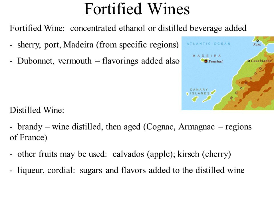 Fortified Wines Fortified Wine: concentrated ethanol or distilled beverage added - sherry, port, Madeira (from specific regions) - Dubonnet, vermouth – flavorings added also Distilled Wine: - brandy – wine distilled, then aged (Cognac, Armagnac – regions of France) - other fruits may be used: calvados (apple); kirsch (cherry) - liqueur, cordial: sugars and flavors added to the distilled wine
