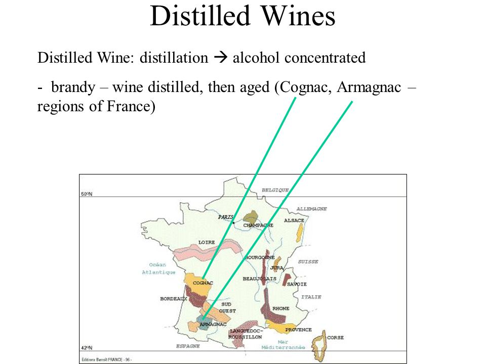 Distilled Wines Distilled Wine: distillation  alcohol concentrated - brandy – wine distilled, then aged (Cognac, Armagnac – regions of France)