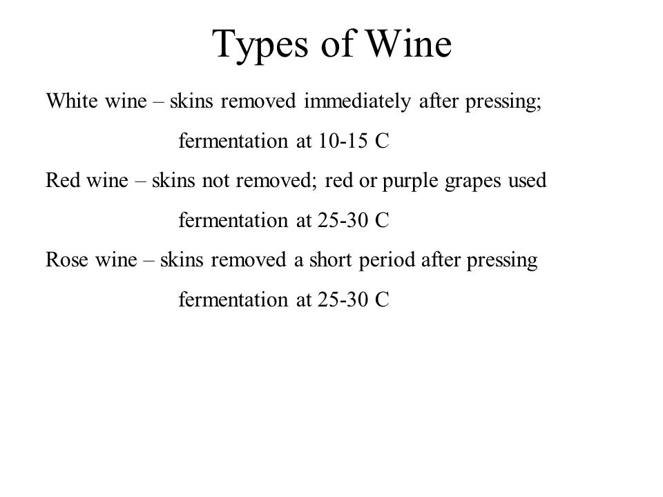 Types of Wine White wine – skins removed immediately after pressing; fermentation at 10-15 C Red wine – skins not removed; red or purple grapes used fermentation at 25-30 C Rose wine – skins removed a short period after pressing fermentation at 25-30 C