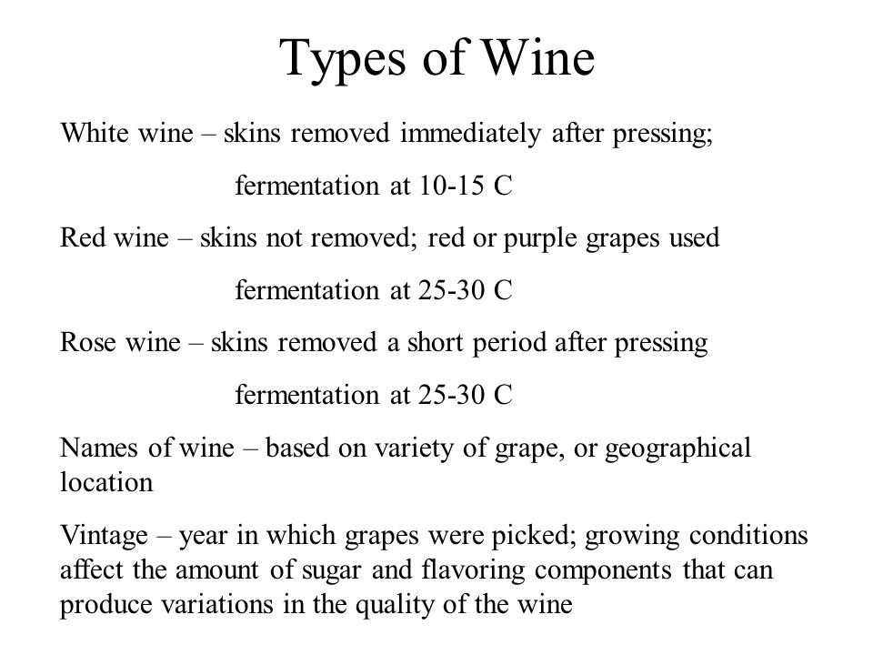 Types of Wine White wine – skins removed immediately after pressing; fermentation at 10-15 C Red wine – skins not removed; red or purple grapes used fermentation at 25-30 C Rose wine – skins removed a short period after pressing fermentation at 25-30 C Names of wine – based on variety of grape, or geographical location Vintage – year in which grapes were picked; growing conditions affect the amount of sugar and flavoring components that can produce variations in the quality of the wine