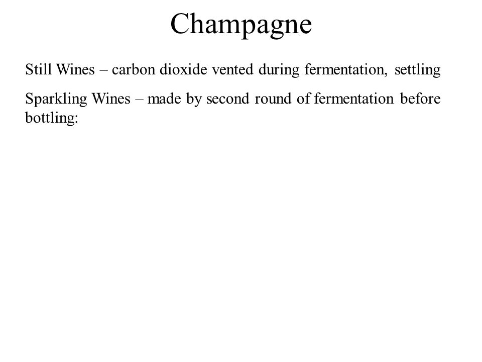 Champagne Still Wines – carbon dioxide vented during fermentation, settling Sparkling Wines – made by second round of fermentation before bottling: