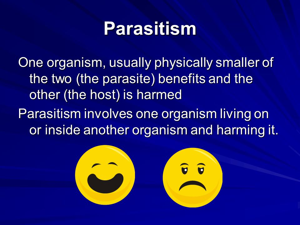 Parasitism One organism, usually physically smaller of the two (the parasite) benefits and the other (the host) is harmed Parasitism involves one orga
