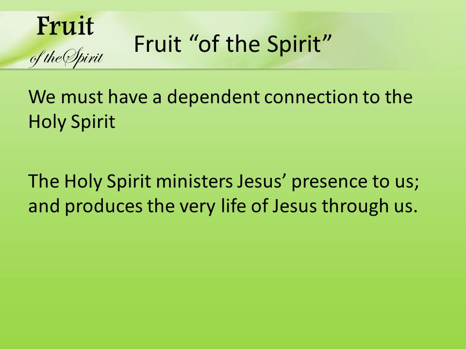 Fruit of the Spirit We must have a dependent connection to the Holy Spirit The Holy Spirit ministers Jesus' presence to us; and produces the very life of Jesus through us.