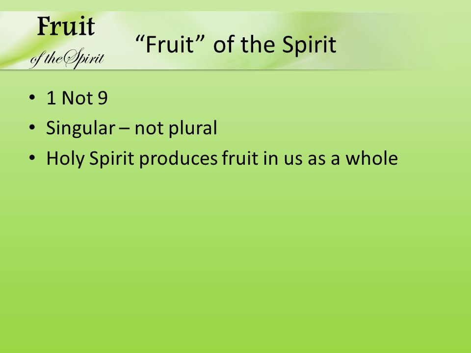 Fruit of the Spirit 1 Not 9 Singular – not plural Holy Spirit produces fruit in us as a whole Fruit of theSpirit