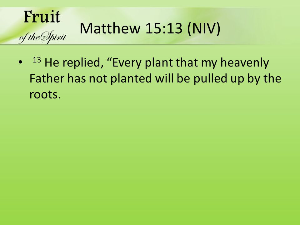 """Matthew 15:13 (NIV) 13 He replied, """"Every plant that my heavenly Father has not planted will be pulled up by the roots. Fruit of theSpirit"""