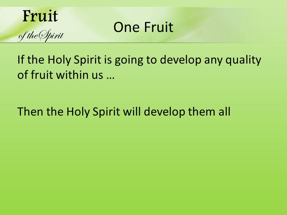 One Fruit If the Holy Spirit is going to develop any quality of fruit within us … Then the Holy Spirit will develop them all Fruit of theSpirit