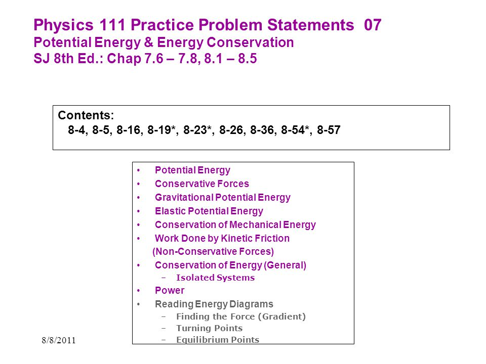 8/8/2011 Physics 111 Practice Problem Statements 07 Potential Energy & Energy Conservation SJ 8th Ed.: Chap 7.6 – 7.8, 8.1 – 8.5 Potential Energy Cons