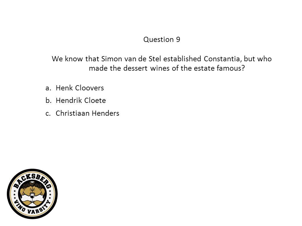 Question 9 We know that Simon van de Stel established Constantia, but who made the dessert wines of the estate famous? a.Henk Cloovers b.Hendrik Cloet