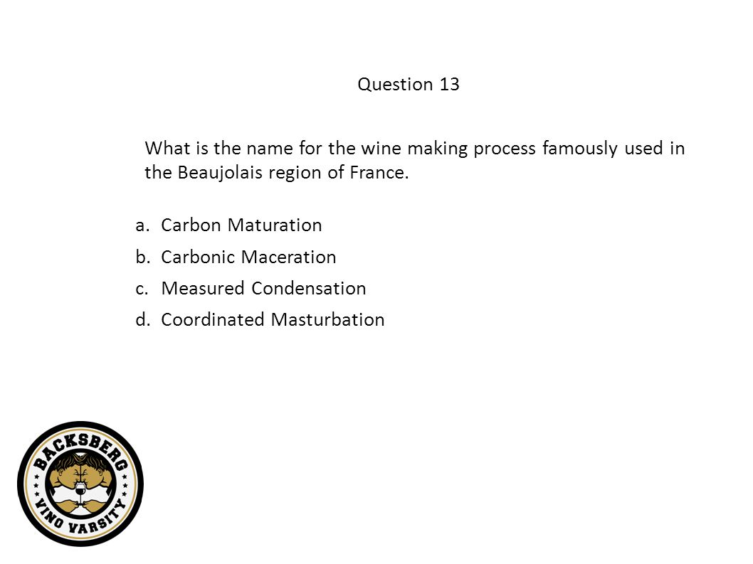 Question 13 What is the name for the wine making process famously used in the Beaujolais region of France.