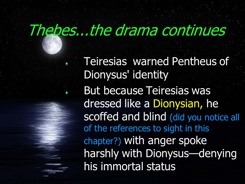 Thebes...the drama continues Teiresias warned Pentheus of Dionysus identity But because Teiresias was dressed like a Dionysian, he scoffed and blind (did you notice all of the references to sight in this chapter?) with anger spoke harshly with Dionysus—denying his immortal status