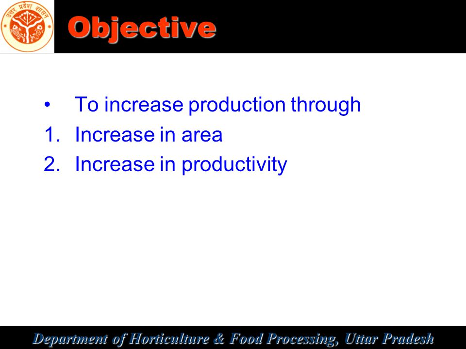 Department of Horticulture & Food Processing, Uttar Pradesh Objective To increase production through 1.Increase in area 2.Increase in productivity