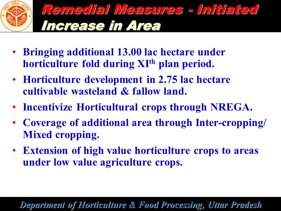 Department of Horticulture & Food Processing, Uttar Pradesh Remedial Measures - Initiated Increase in Area Bringing additional 13.00 lac hectare under horticulture fold during XI th plan period.