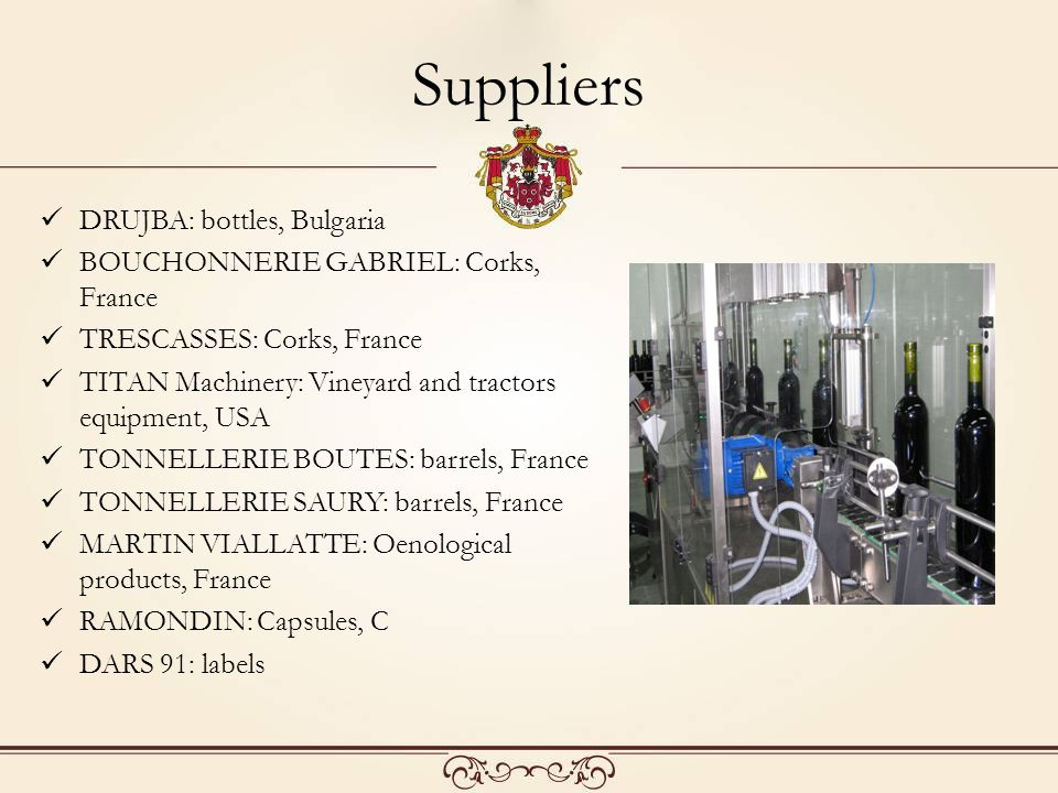 Suppliers DRUJBA: bottles, Bulgaria BOUCHONNERIE GABRIEL: Corks, France TRESCASSES: Corks, France TITAN Machinery: Vineyard and tractors equipment, USA TONNELLERIE BOUTES: barrels, France TONNELLERIE SAURY: barrels, France MARTIN VIALLATTE: Oenological products, France RAMONDIN: Capsules, С DARS 91: labels