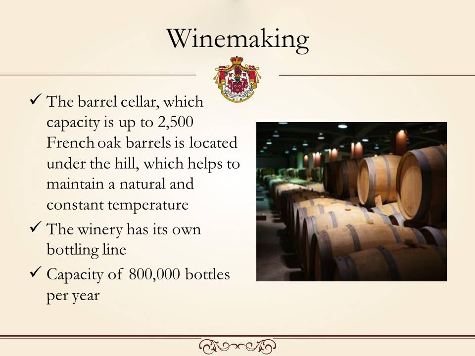 Winemaking The barrel cellar, which capacity is up to 2,500 French oak barrels is located under the hill, which helps to maintain a natural and constant temperature The winery has its own bottling line Capacity of 800,000 bottles per year