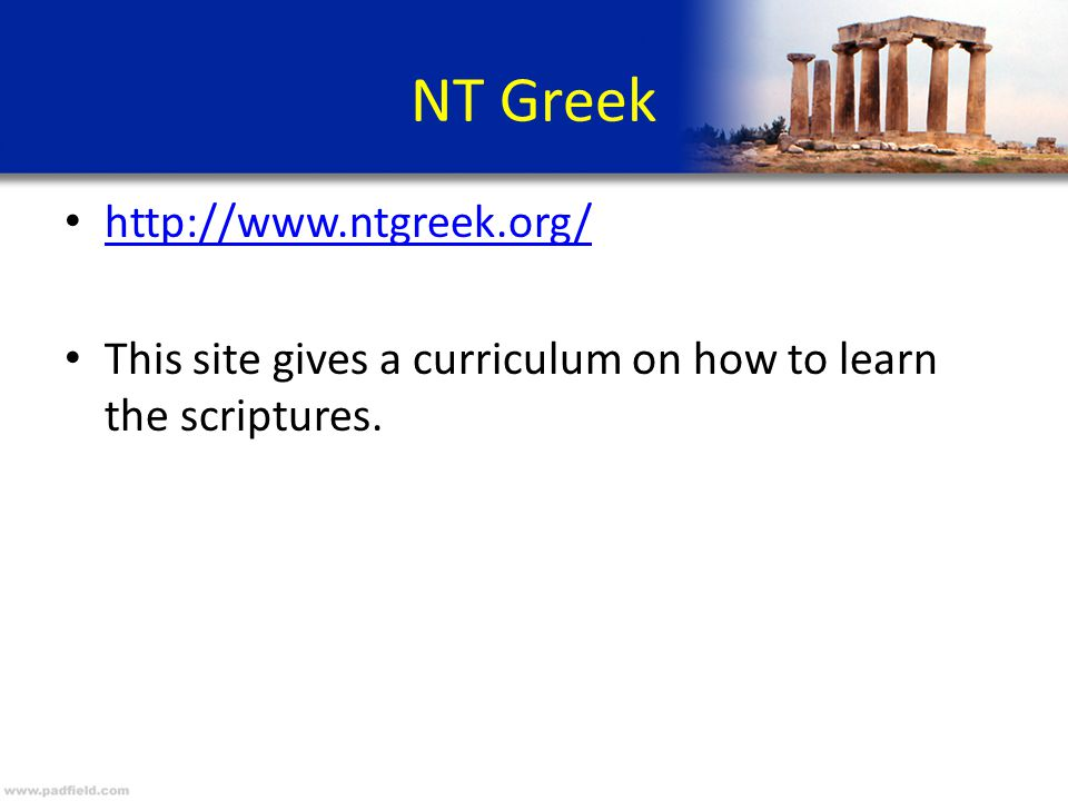 NT Greek http://www.ntgreek.org/ This site gives a curriculum on how to learn the scriptures.
