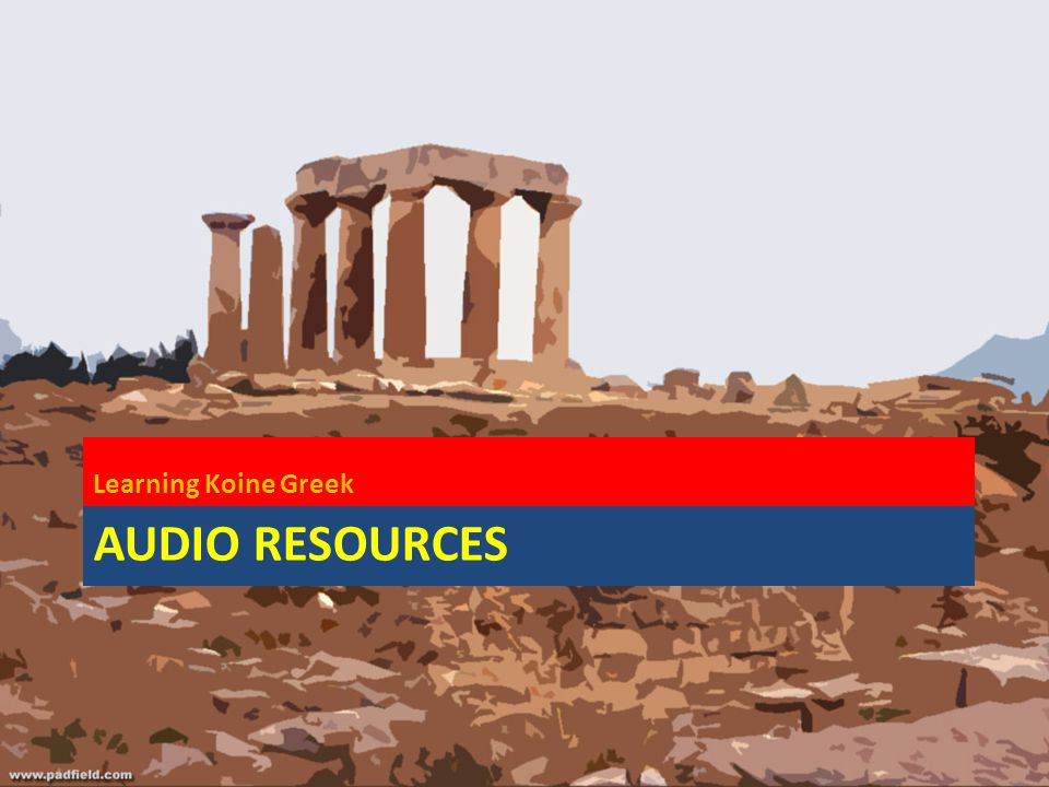 AUDIO RESOURCES Learning Koine Greek