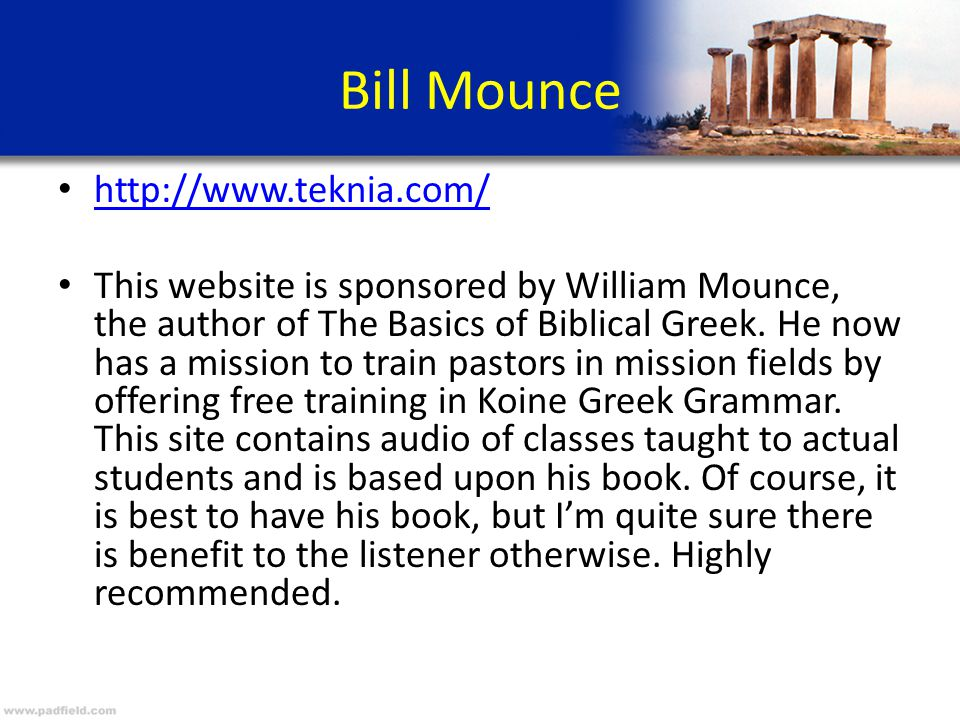 Bill Mounce http://www.teknia.com/ This website is sponsored by William Mounce, the author of The Basics of Biblical Greek. He now has a mission to tr