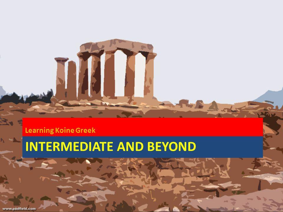 INTERMEDIATE AND BEYOND Learning Koine Greek