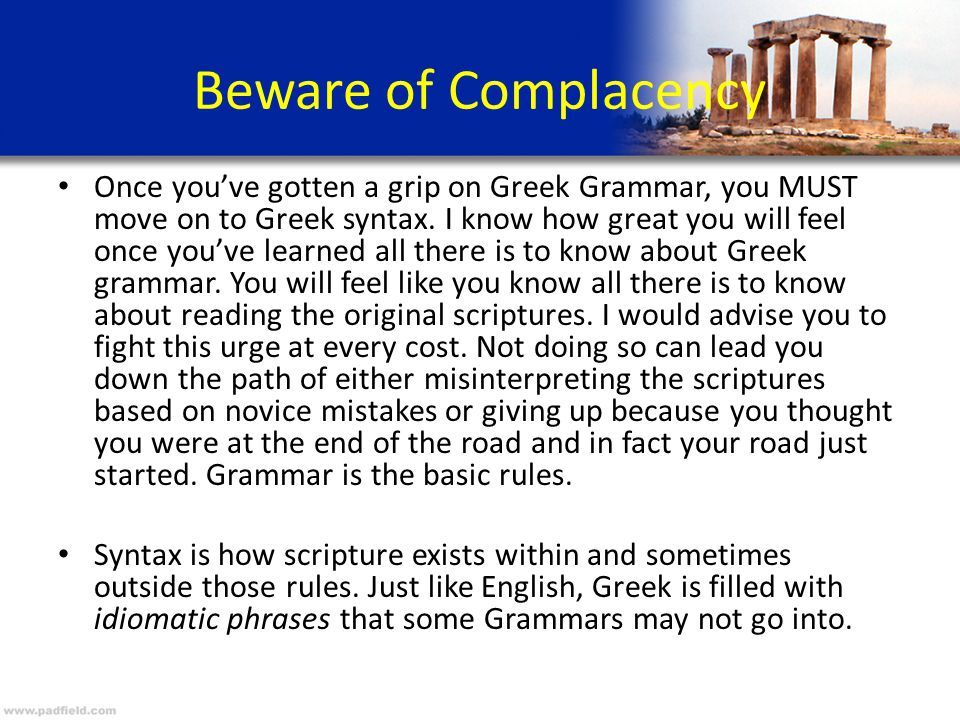 Beware of Complacency Once you've gotten a grip on Greek Grammar, you MUST move on to Greek syntax.