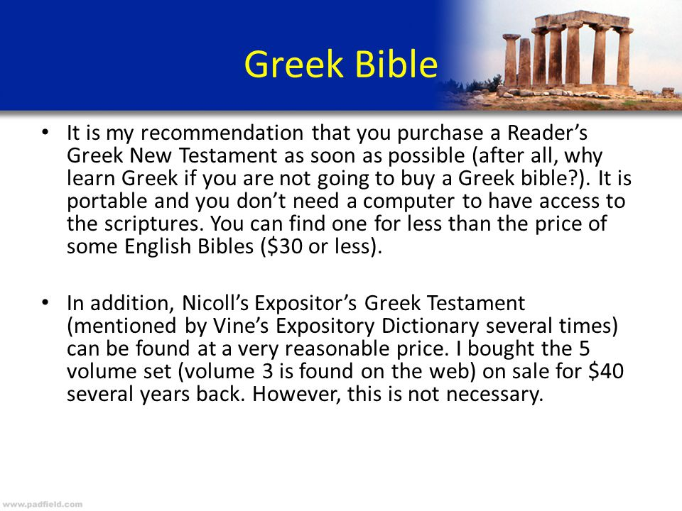 Greek Bible It is my recommendation that you purchase a Reader's Greek New Testament as soon as possible (after all, why learn Greek if you are not going to buy a Greek bible ).