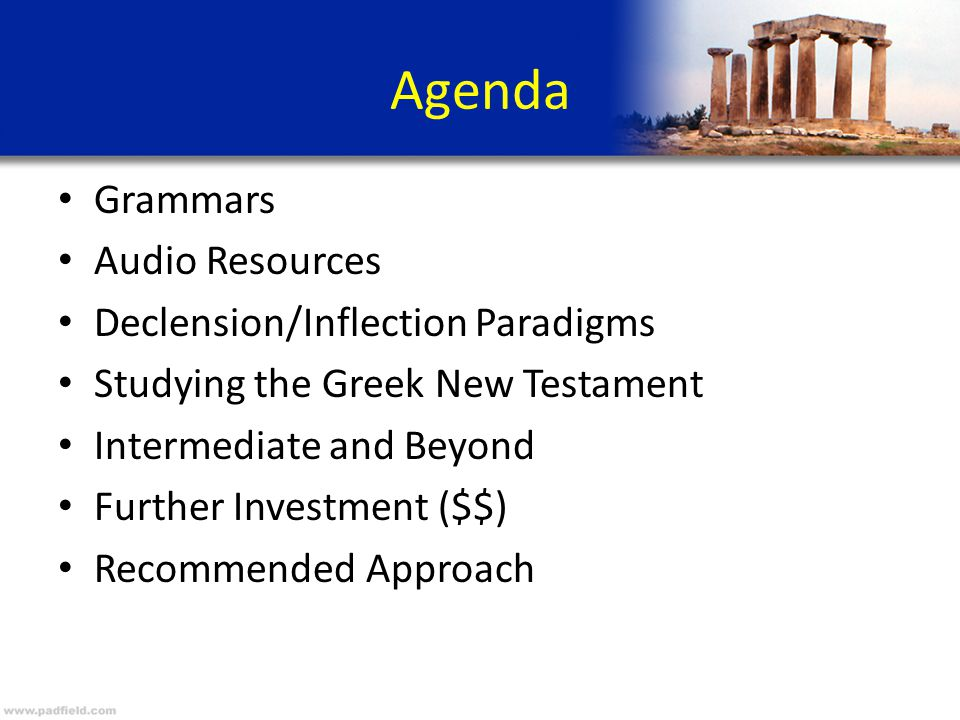 Agenda Grammars Audio Resources Declension/Inflection Paradigms Studying the Greek New Testament Intermediate and Beyond Further Investment ($$) Recom