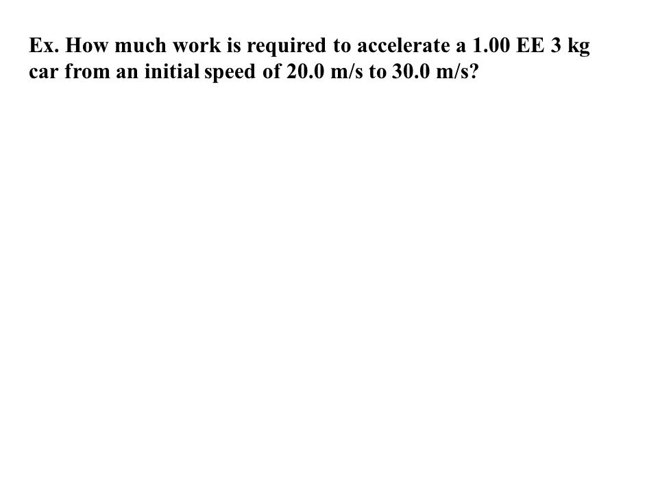 Ex. How much work is required to accelerate a 1.00 EE 3 kg car from an initial speed of 20.0 m/s to 30.0 m/s?