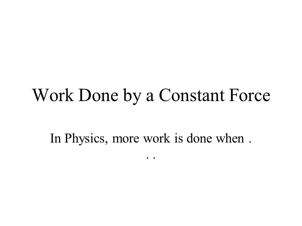 Work Done by a Constant Force In Physics, more work is done when...