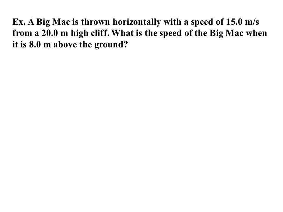 Ex.A Big Mac is thrown horizontally with a speed of 15.0 m/s from a 20.0 m high cliff.